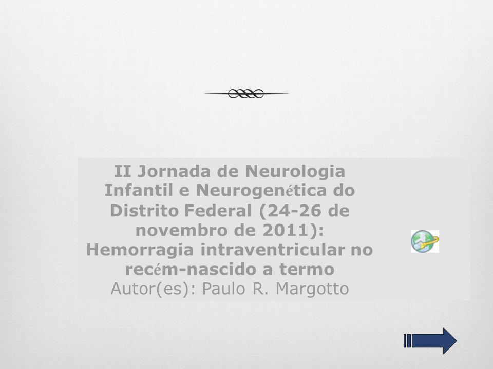II Jornada de Neurologia Infantil e Neurogen é tica do Distrito Federal (24-26 de novembro de 2011): Hemorragia intraventricular no rec é m-nascido a