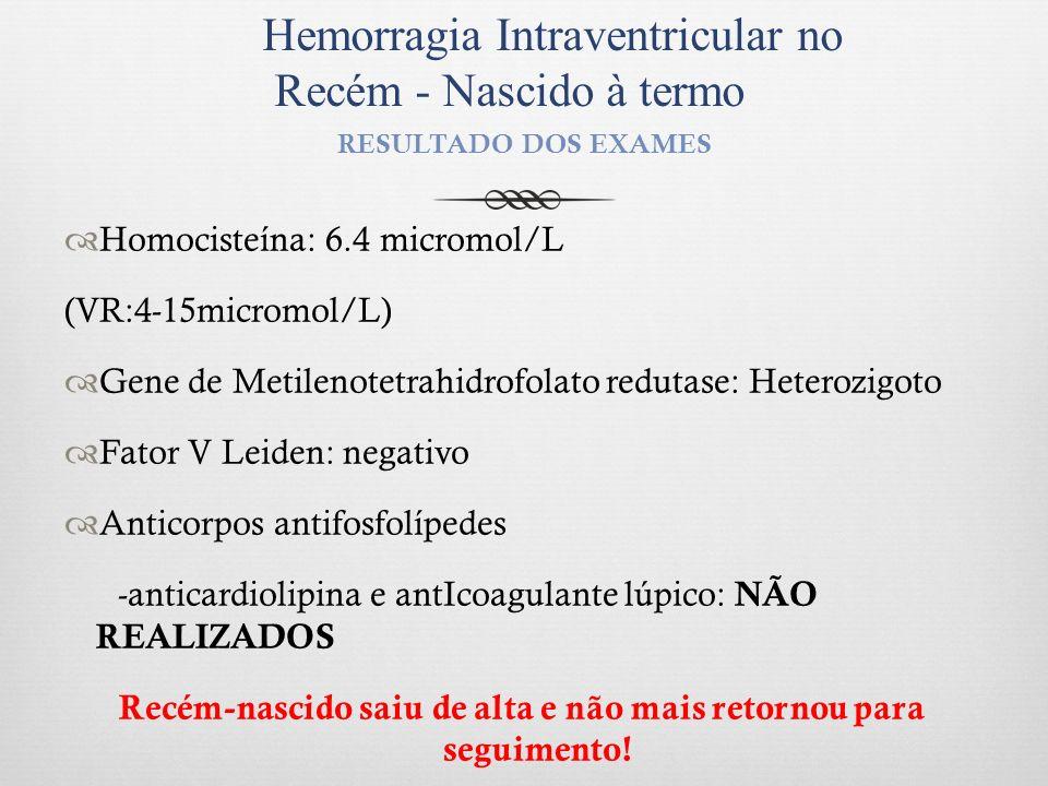 RESULTADO DOS EXAMES Homocisteína: 6.4 micromol/L (VR:4-15micromol/L) Gene de Metilenotetrahidrofolato redutase: Heterozigoto Fator V Leiden: negativo
