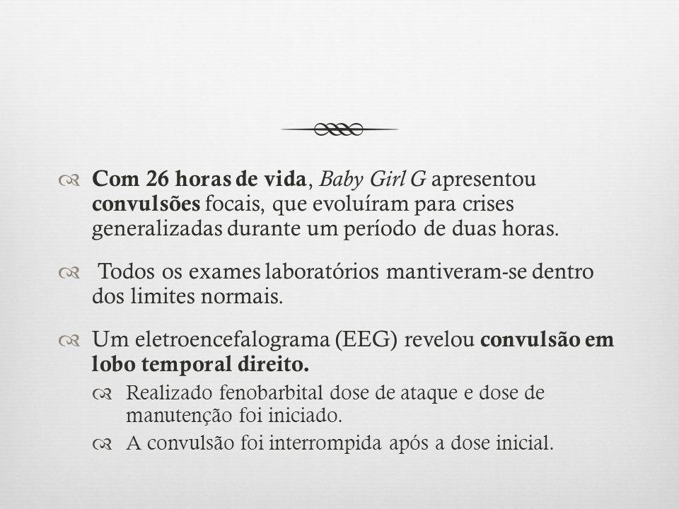 Com 26 horas de vida, Baby Girl G apresentou convulsões focais, que evoluíram para crises generalizadas durante um período de duas horas. Todos os exa