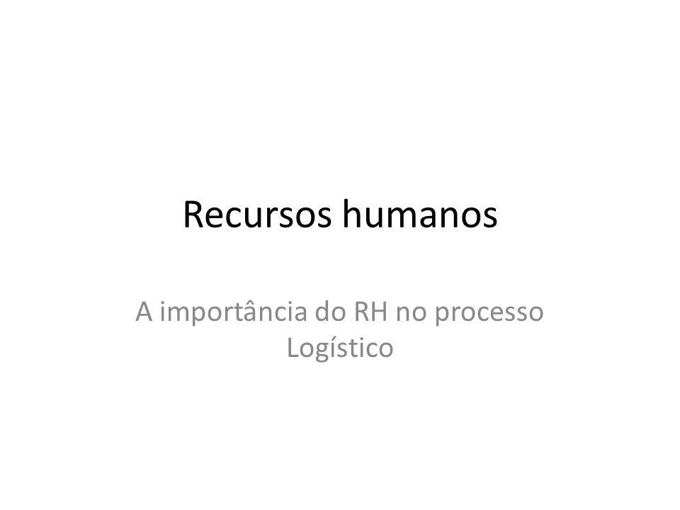 Recursos humanos A importância do RH no processo Logístico