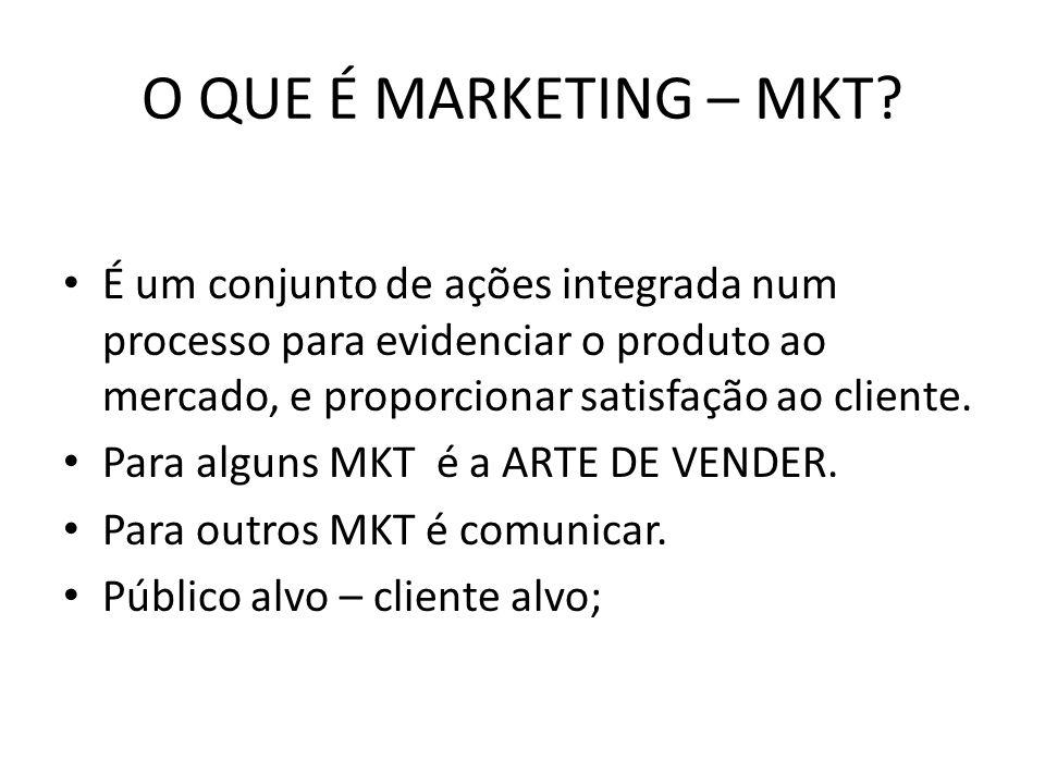 O QUE É MARKETING – MKT? É um conjunto de ações integrada num processo para evidenciar o produto ao mercado, e proporcionar satisfação ao cliente. Par