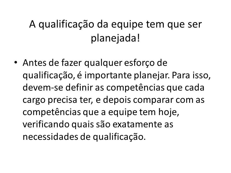 A qualificação da equipe tem que ser planejada! Antes de fazer qualquer esforço de qualificação, é importante planejar. Para isso, devem-se definir as