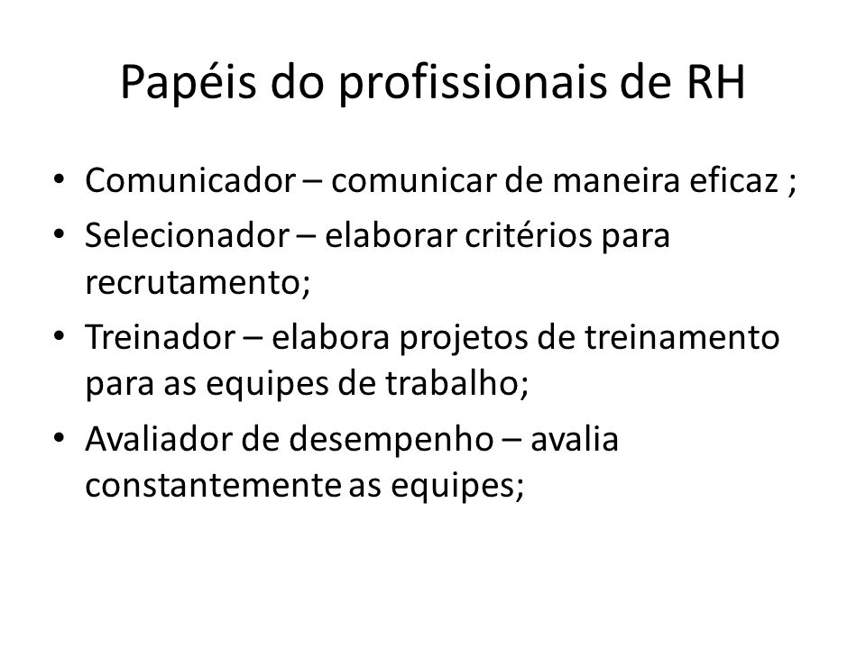 Papéis do profissionais de RH Comunicador – comunicar de maneira eficaz ; Selecionador – elaborar critérios para recrutamento; Treinador – elabora projetos de treinamento para as equipes de trabalho; Avaliador de desempenho – avalia constantemente as equipes;