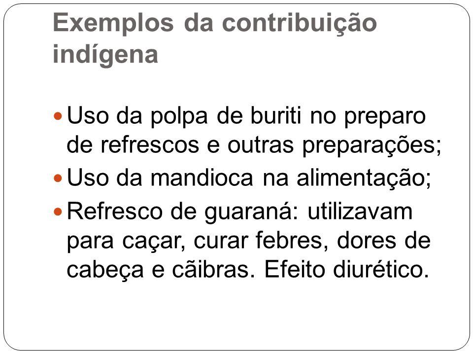 Exemplos da contribuição indígena Uso da polpa de buriti no preparo de refrescos e outras preparações; Uso da mandioca na alimentação; Refresco de gua