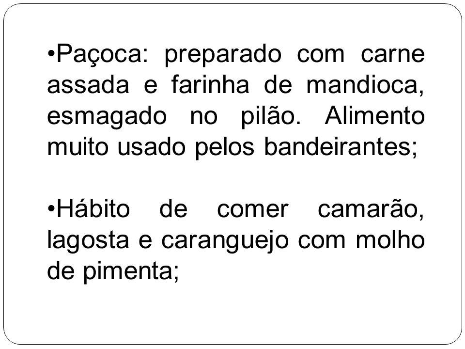 Paçoca: preparado com carne assada e farinha de mandioca, esmagado no pilão. Alimento muito usado pelos bandeirantes; Hábito de comer camarão, lagosta