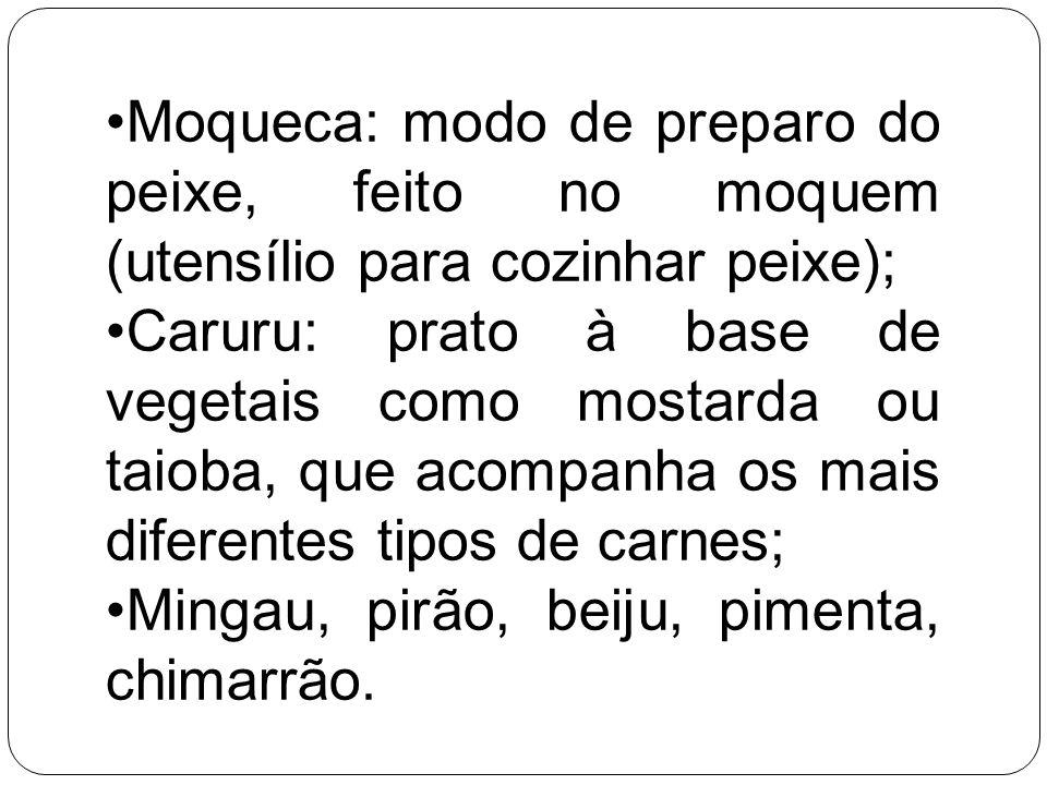 Moqueca: modo de preparo do peixe, feito no moquem (utensílio para cozinhar peixe); Caruru: prato à base de vegetais como mostarda ou taioba, que acom