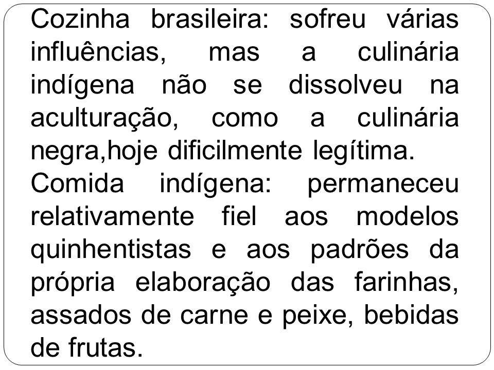 Cozinha brasileira: sofreu várias influências, mas a culinária indígena não se dissolveu na aculturação, como a culinária negra,hoje dificilmente legí