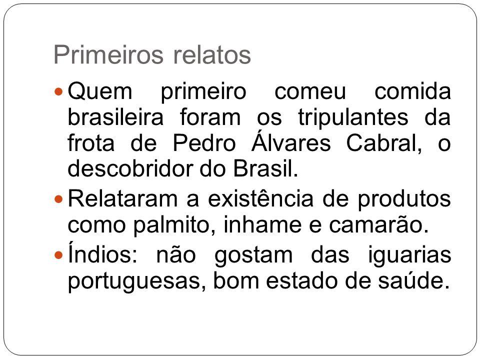 Primeiros relatos Quem primeiro comeu comida brasileira foram os tripulantes da frota de Pedro Álvares Cabral, o descobridor do Brasil. Relataram a ex