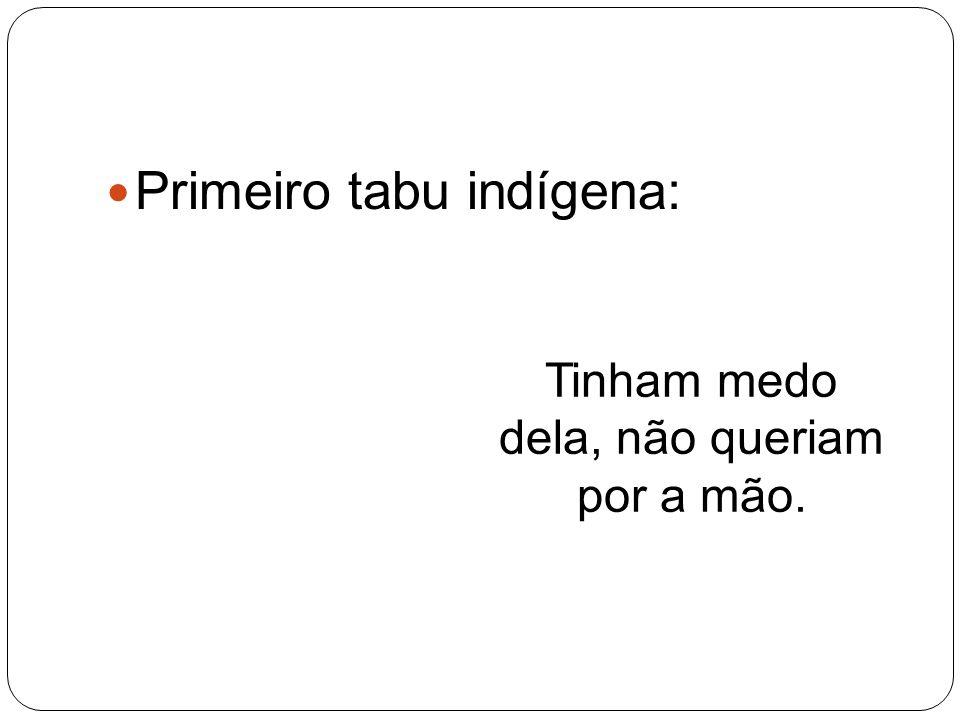 Primeiro tabu indígena: Tinham medo dela, não queriam por a mão.