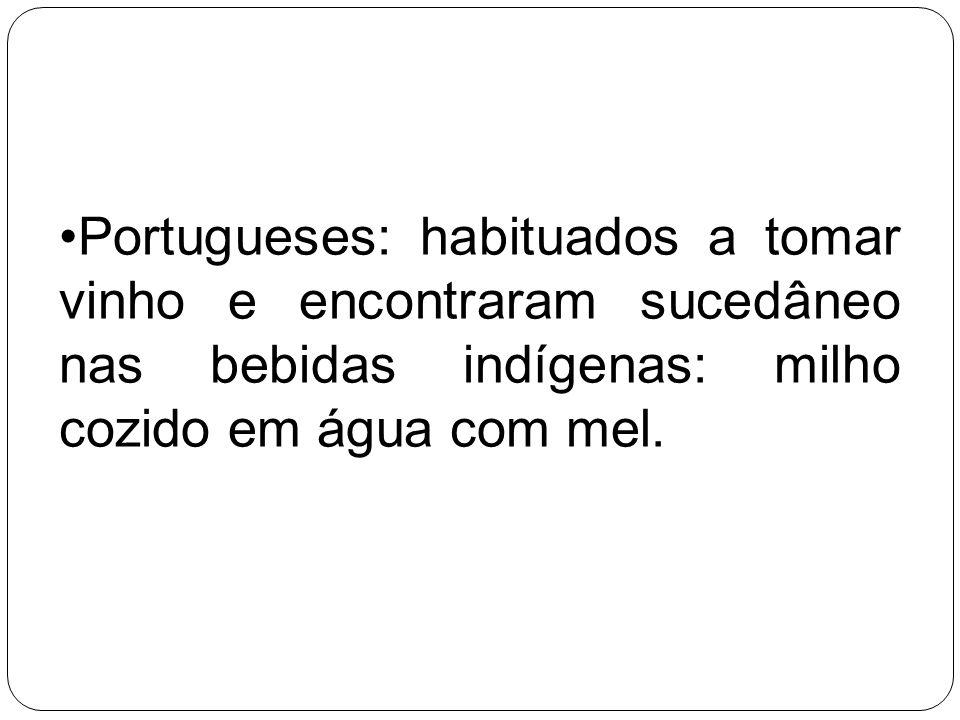 Portugueses: habituados a tomar vinho e encontraram sucedâneo nas bebidas indígenas: milho cozido em água com mel.