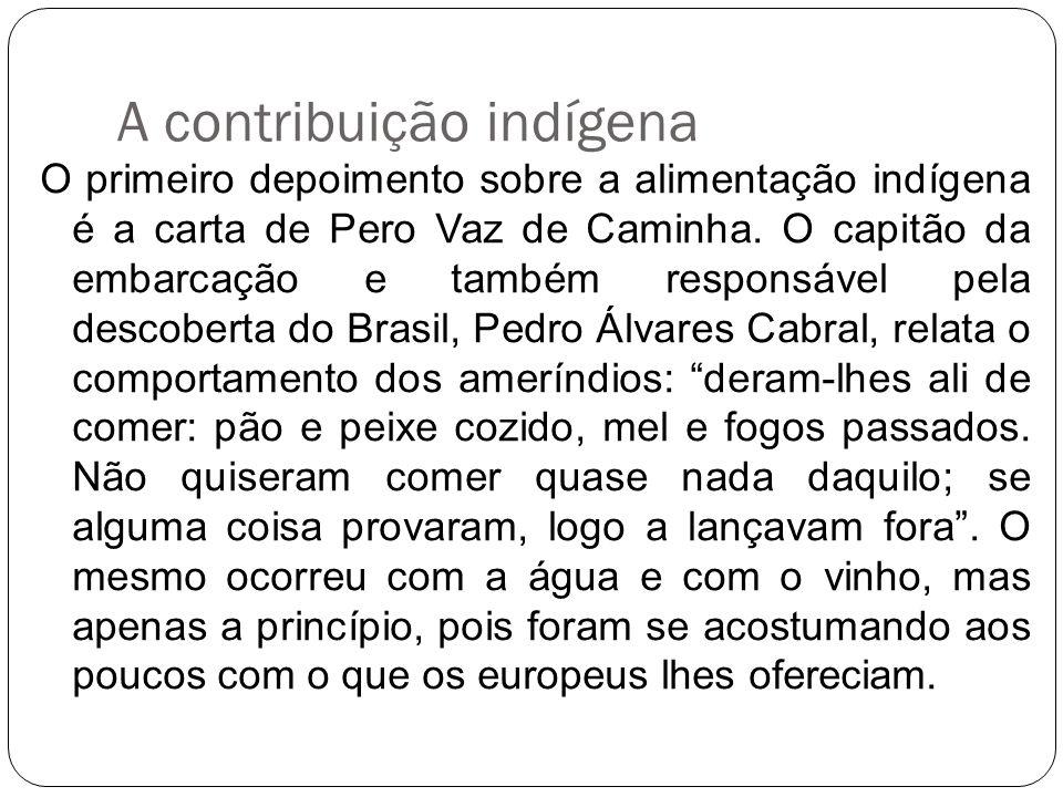 A contribuição indígena O primeiro depoimento sobre a alimentação indígena é a carta de Pero Vaz de Caminha. O capitão da embarcação e também responsá