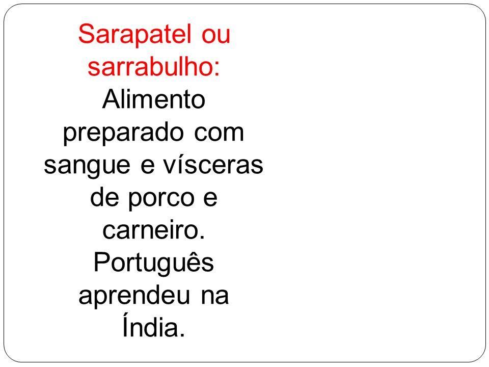 Sarapatel ou sarrabulho: Alimento preparado com sangue e vísceras de porco e carneiro. Português aprendeu na Índia.