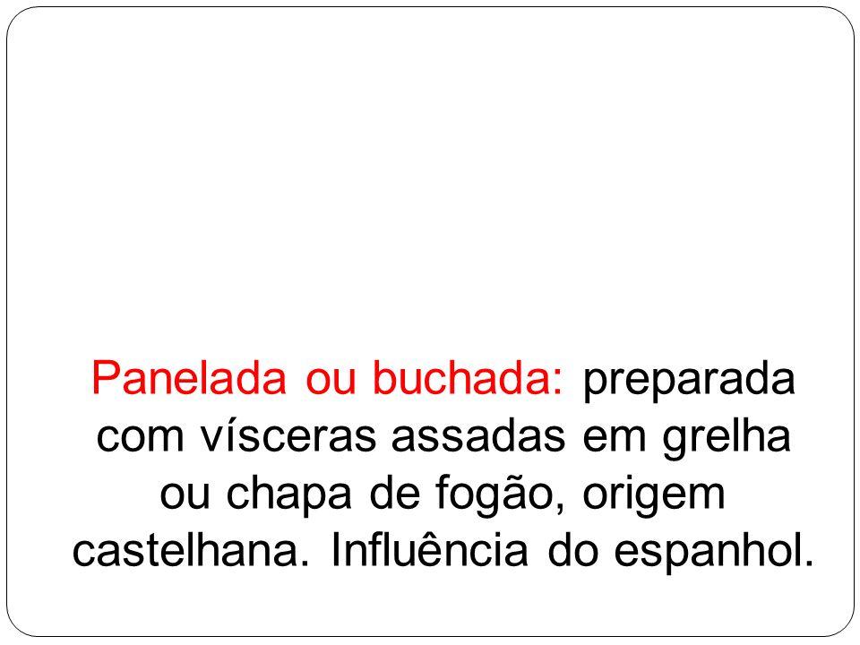 Panelada ou buchada: preparada com vísceras assadas em grelha ou chapa de fogão, origem castelhana. Influência do espanhol.