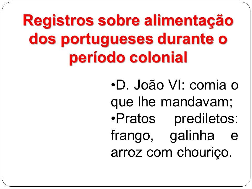 Registros sobre alimentação dos portugueses durante o período colonial D. João VI: comia o que lhe mandavam; Pratos prediletos: frango, galinha e arro
