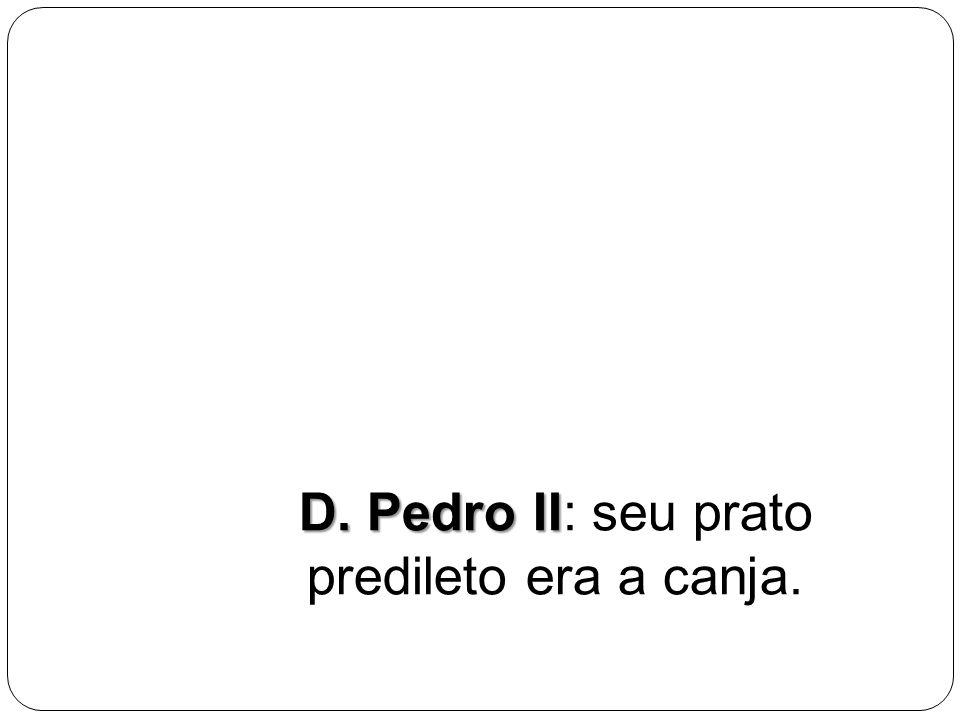 D. Pedro II D. Pedro II: seu prato predileto era a canja.