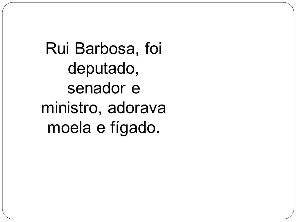 Rui Barbosa, foi deputado, senador e ministro, adorava moela e fígado.
