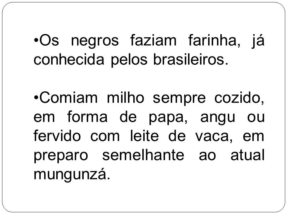 Os negros faziam farinha, já conhecida pelos brasileiros. Comiam milho sempre cozido, em forma de papa, angu ou fervido com leite de vaca, em preparo