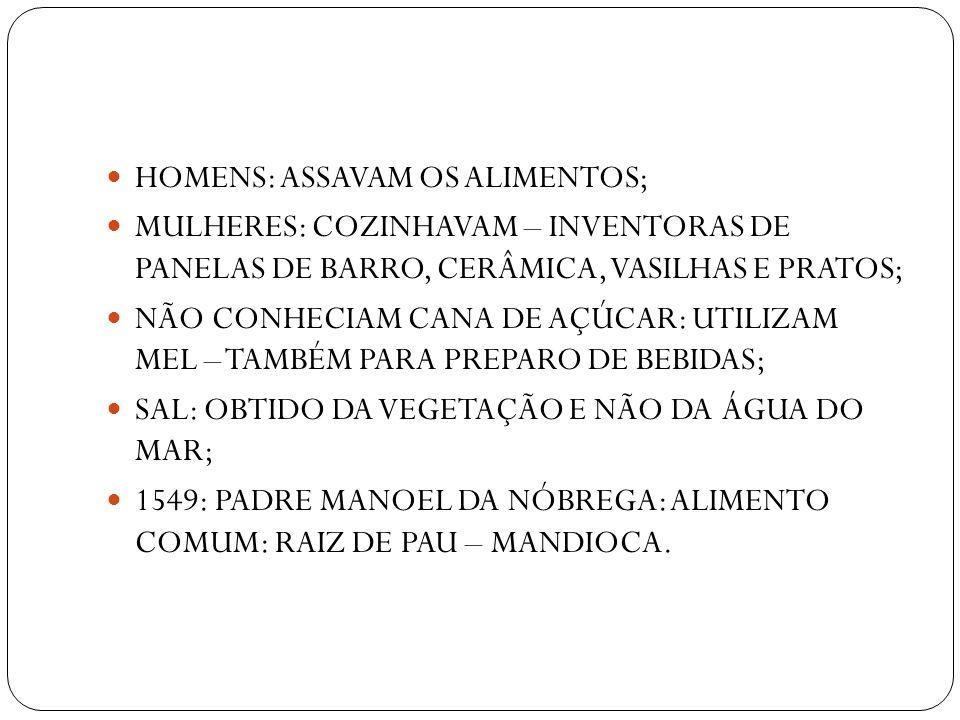 HOMENS: ASSAVAM OS ALIMENTOS; MULHERES: COZINHAVAM – INVENTORAS DE PANELAS DE BARRO, CERÂMICA, VASILHAS E PRATOS; NÃO CONHECIAM CANA DE AÇÚCAR: UTILIZ