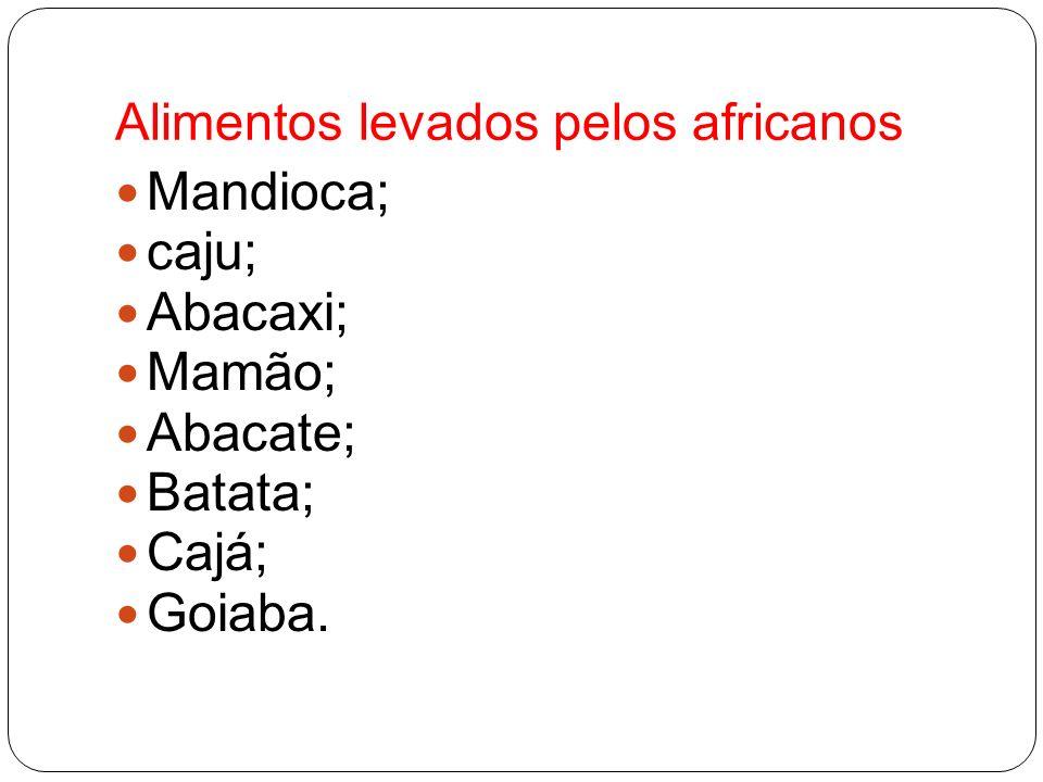 Alimentos levados pelos africanos Mandioca; caju; Abacaxi; Mamão; Abacate; Batata; Cajá; Goiaba.