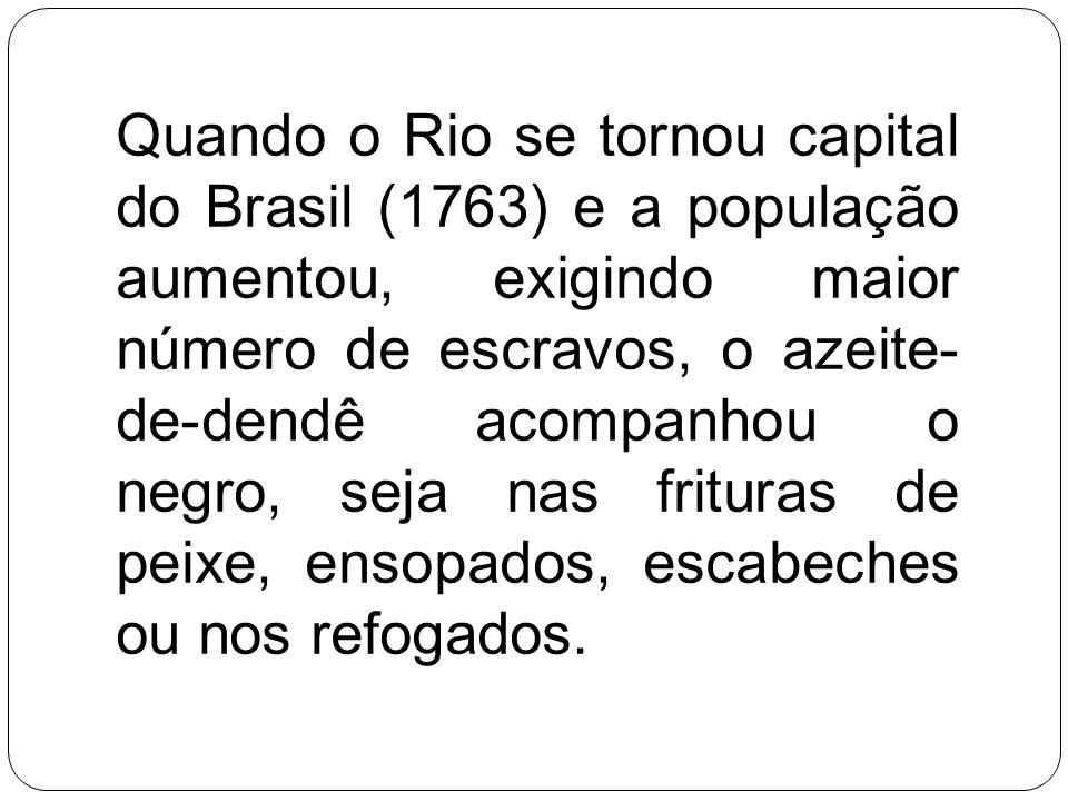 Quando o Rio se tornou capital do Brasil (1763) e a população aumentou, exigindo maior número de escravos, o azeite- de-dendê acompanhou o negro, seja