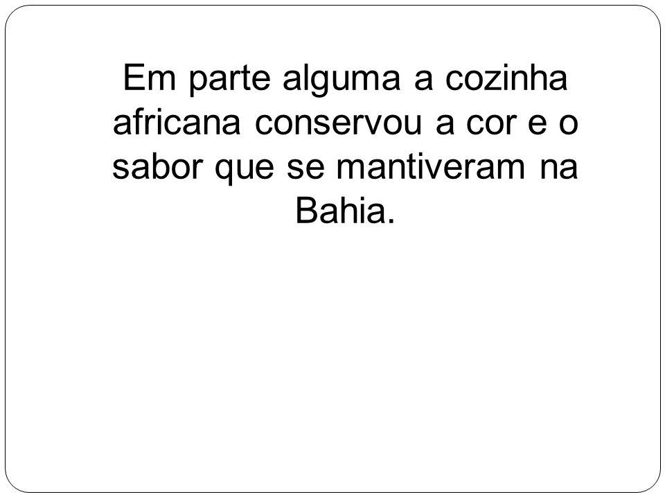 Em parte alguma a cozinha africana conservou a cor e o sabor que se mantiveram na Bahia.