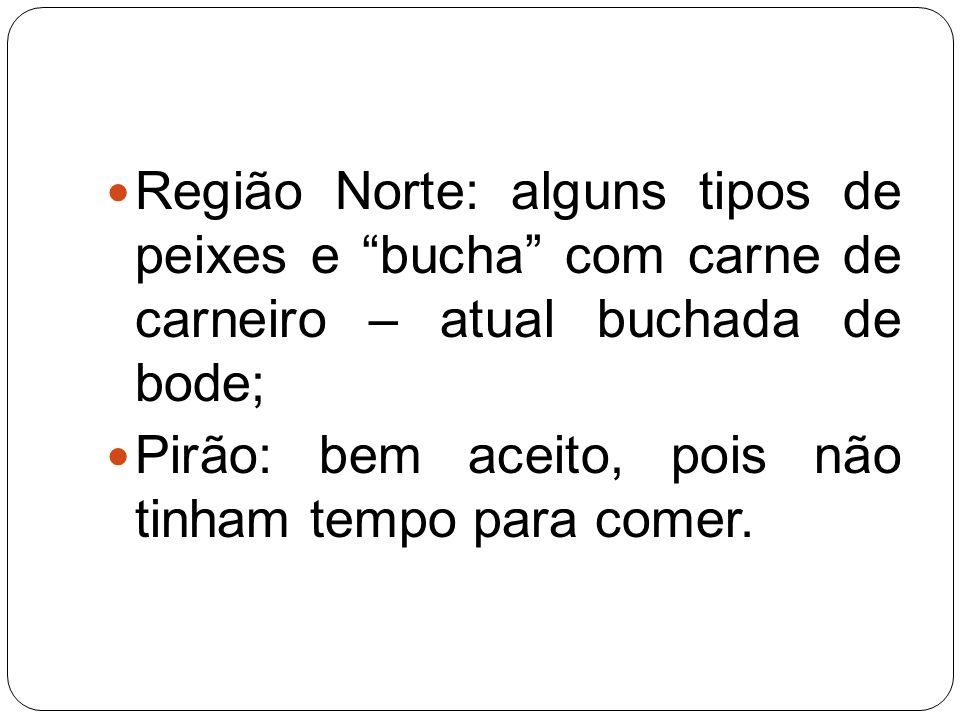 Região Norte: alguns tipos de peixes e bucha com carne de carneiro – atual buchada de bode; Pirão: bem aceito, pois não tinham tempo para comer.