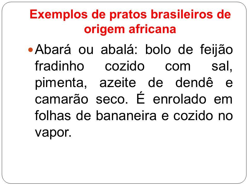 Exemplos de pratos brasileiros de origem africana Abará ou abalá: bolo de feijão fradinho cozido com sal, pimenta, azeite de dendê e camarão seco. É e