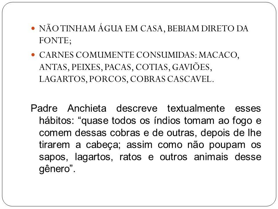NÃO TINHAM ÁGUA EM CASA, BEBIAM DIRETO DA FONTE; CARNES COMUMENTE CONSUMIDAS: MACACO, ANTAS, PEIXES, PACAS, COTIAS, GAVIÕES, LAGARTOS, PORCOS, COBRAS
