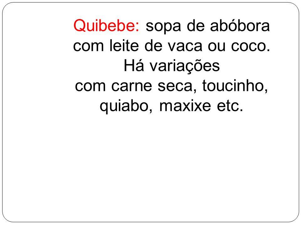 Quibebe: sopa de abóbora com leite de vaca ou coco. Há variações com carne seca, toucinho, quiabo, maxixe etc.