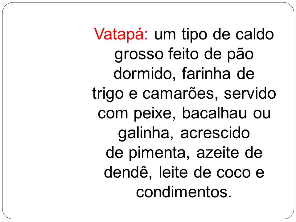Vatapá: um tipo de caldo grosso feito de pão dormido, farinha de trigo e camarões, servido com peixe, bacalhau ou galinha, acrescido de pimenta, azeit