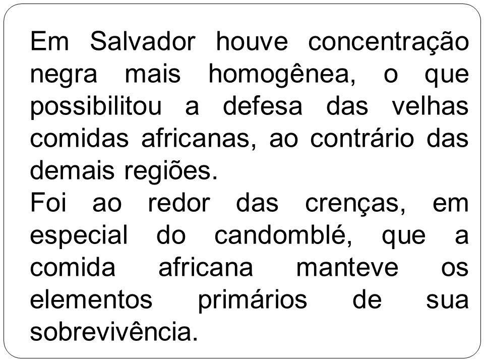 Em Salvador houve concentração negra mais homogênea, o que possibilitou a defesa das velhas comidas africanas, ao contrário das demais regiões. Foi ao