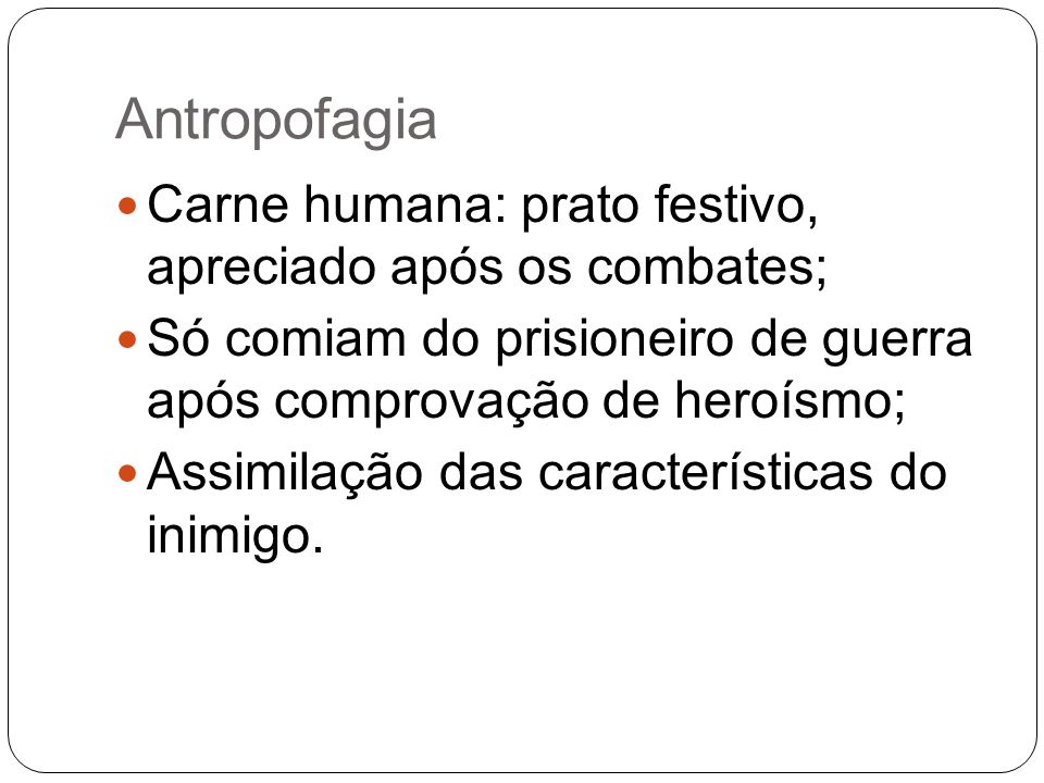Antropofagia Carne humana: prato festivo, apreciado após os combates; Só comiam do prisioneiro de guerra após comprovação de heroísmo; Assimilação das