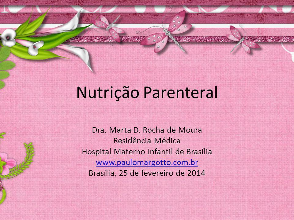 Nutrição Parenteral Dra. Marta D. Rocha de Moura Residência Médica Hospital Materno Infantil de Brasília www.paulomargotto.com.br Brasília, 25 de feve