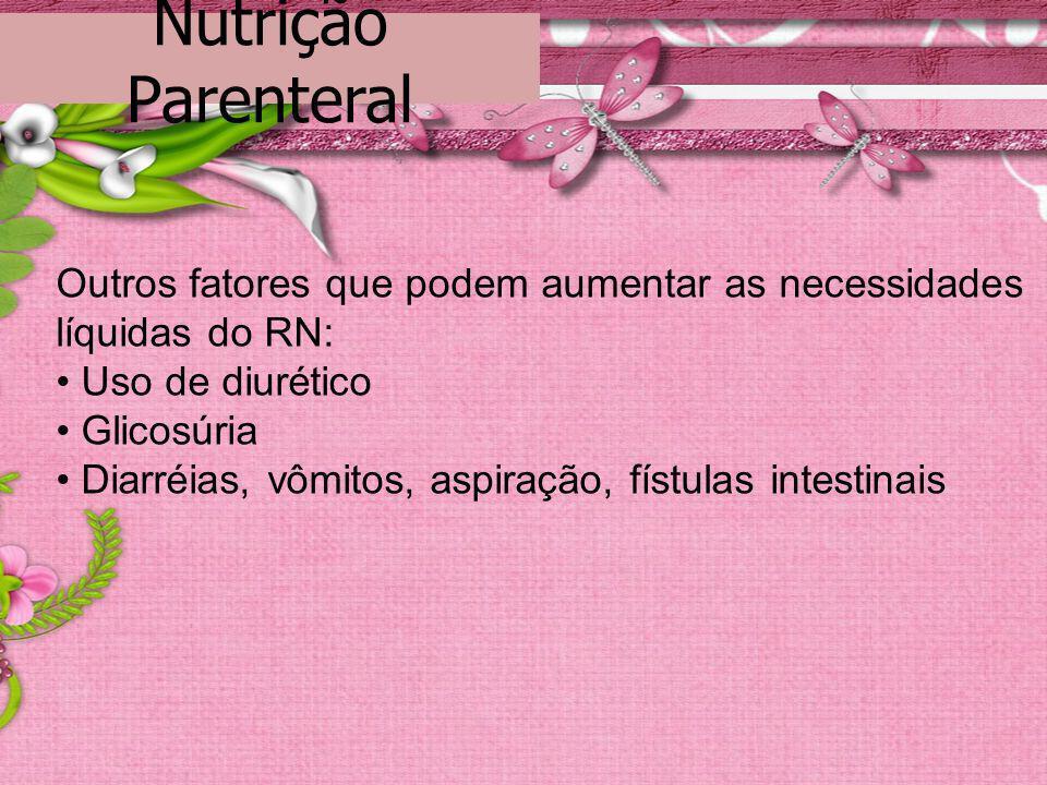 Outros fatores que podem aumentar as necessidades líquidas do RN: Uso de diurético Glicosúria Diarréias, vômitos, aspiração, fístulas intestinais