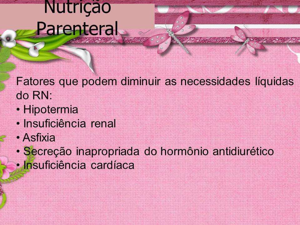 Nutrição Parenteral Fatores que podem diminuir as necessidades líquidas do RN: Hipotermia Insuficiência renal Asfixia Secreção inapropriada do hormôni