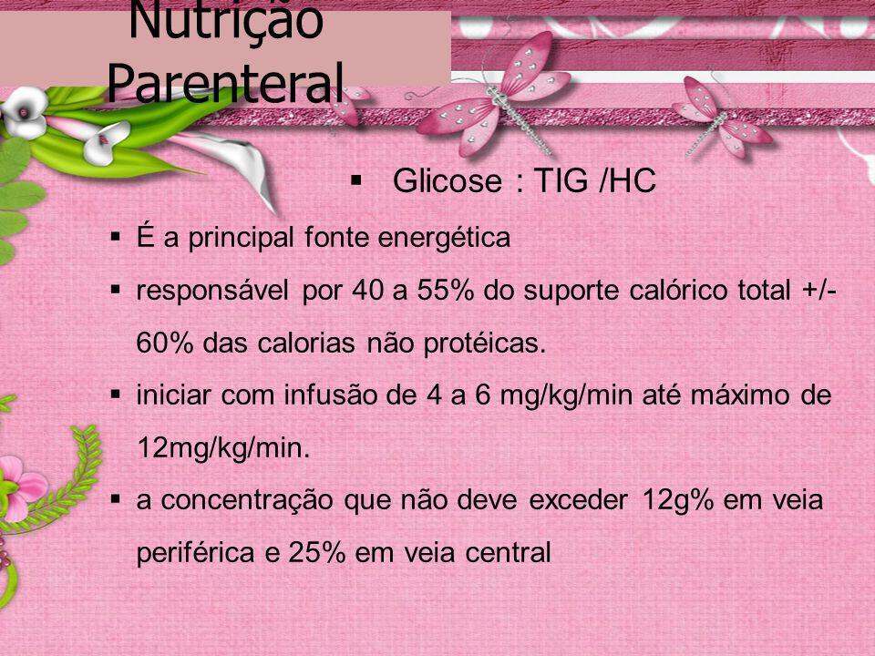 Nutrição Parenteral Glicose : TIG /HC É a principal fonte energética responsável por 40 a 55% do suporte calórico total +/- 60% das calorias não proté