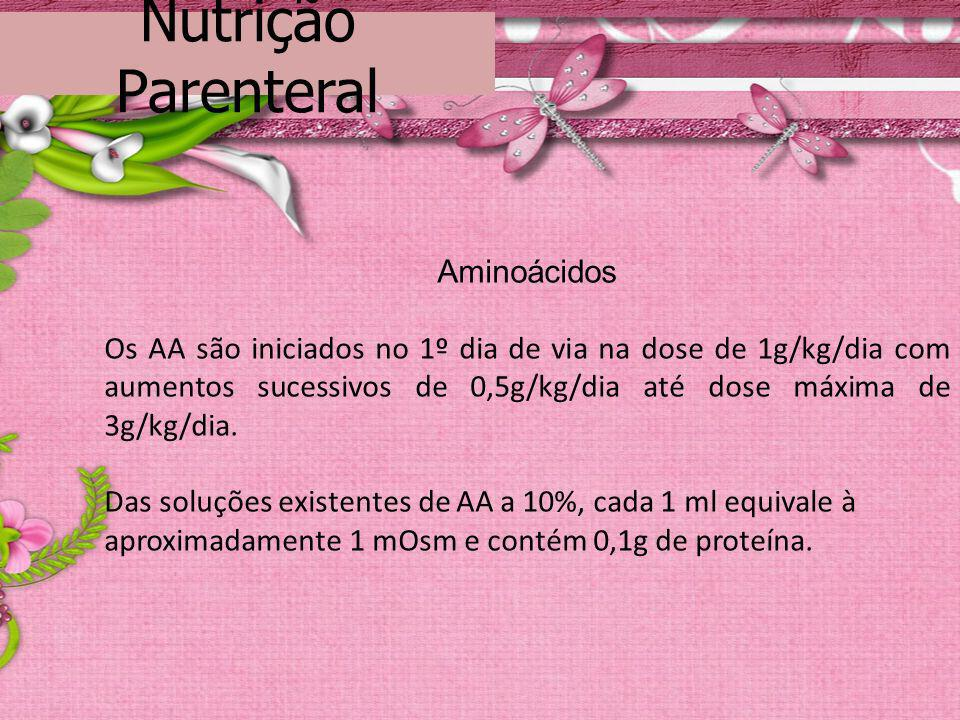 Nutrição Parenteral Aminoácidos Os AA são iniciados no 1º dia de via na dose de 1g/kg/dia com aumentos sucessivos de 0,5g/kg/dia até dose máxima de 3g