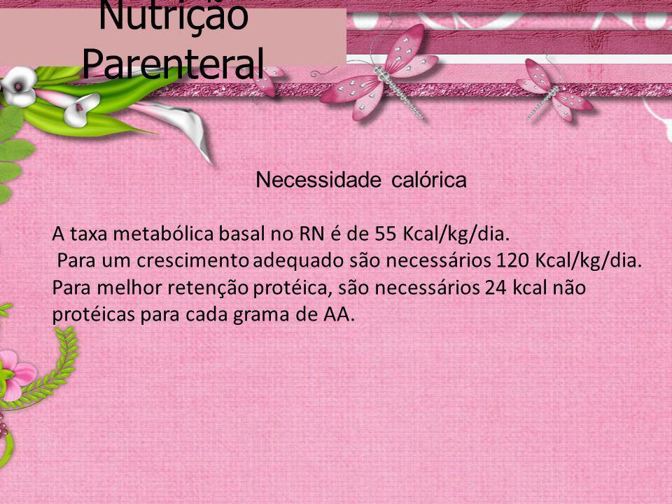 Nutrição Parenteral Necessidade calórica A taxa metabólica basal no RN é de 55 Kcal/kg/dia. Para um crescimento adequado são necessários 120 Kcal/kg/d