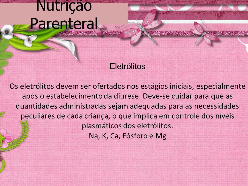 Nutrição Parenteral Eletrólitos Os eletrólitos devem ser ofertados nos estágios iniciais, especialmente após o estabelecimento da diurese. Deve-se cui