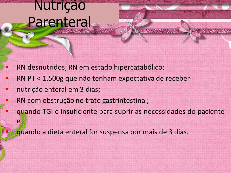 Nutrição Parenteral RN desnutridos; RN em estado hipercatabólico; RN PT < 1.500g que não tenham expectativa de receber nutrição enteral em 3 dias; RN