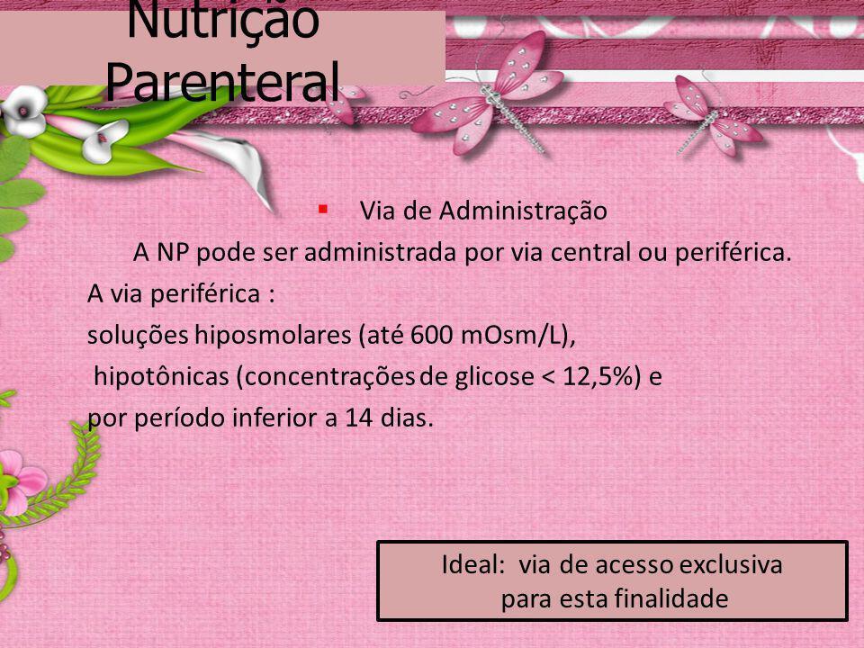 Nutrição Parenteral Via de Administração A NP pode ser administrada por via central ou periférica. A via periférica : soluções hiposmolares (até 600 m