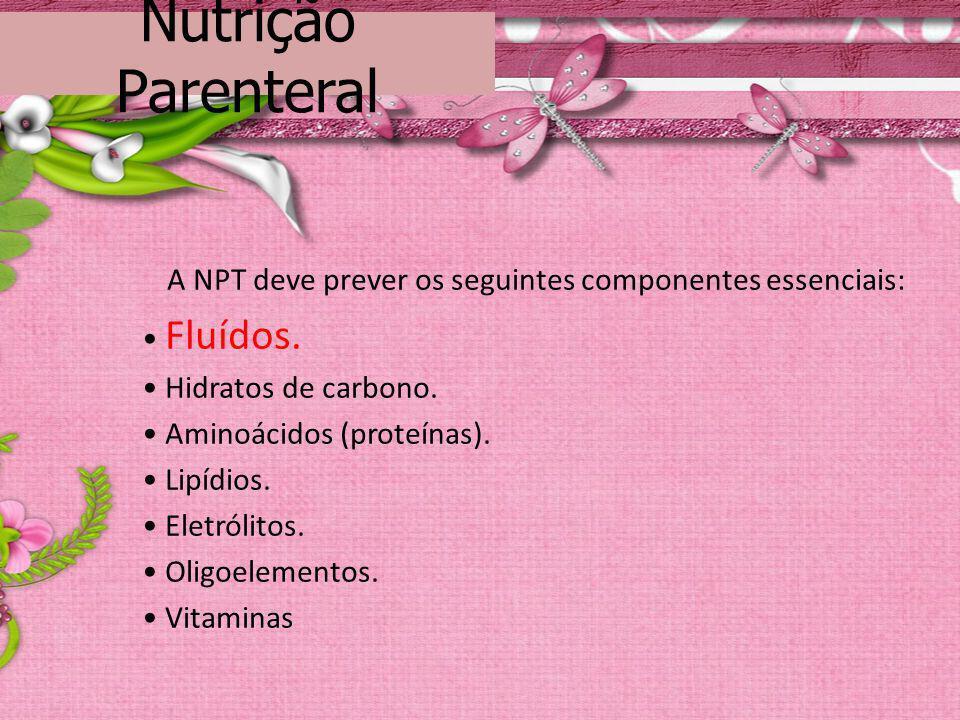 Nutrição Parenteral A NPT deve prever os seguintes componentes essenciais: Fluídos. Hidratos de carbono. Aminoácidos (proteínas). Lipídios. Eletrólito