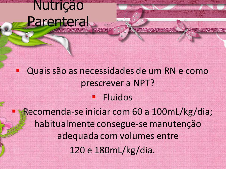 Nutrição Parenteral Quais são as necessidades de um RN e como prescrever a NPT? Fluidos Recomenda-se iniciar com 60 a 100mL/kg/dia; habitualmente cons
