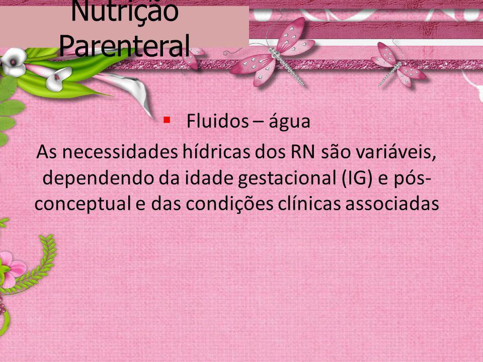 Nutrição Parenteral Fluidos – água As necessidades hídricas dos RN são variáveis, dependendo da idade gestacional (IG) e pós- conceptual e das condiçõ