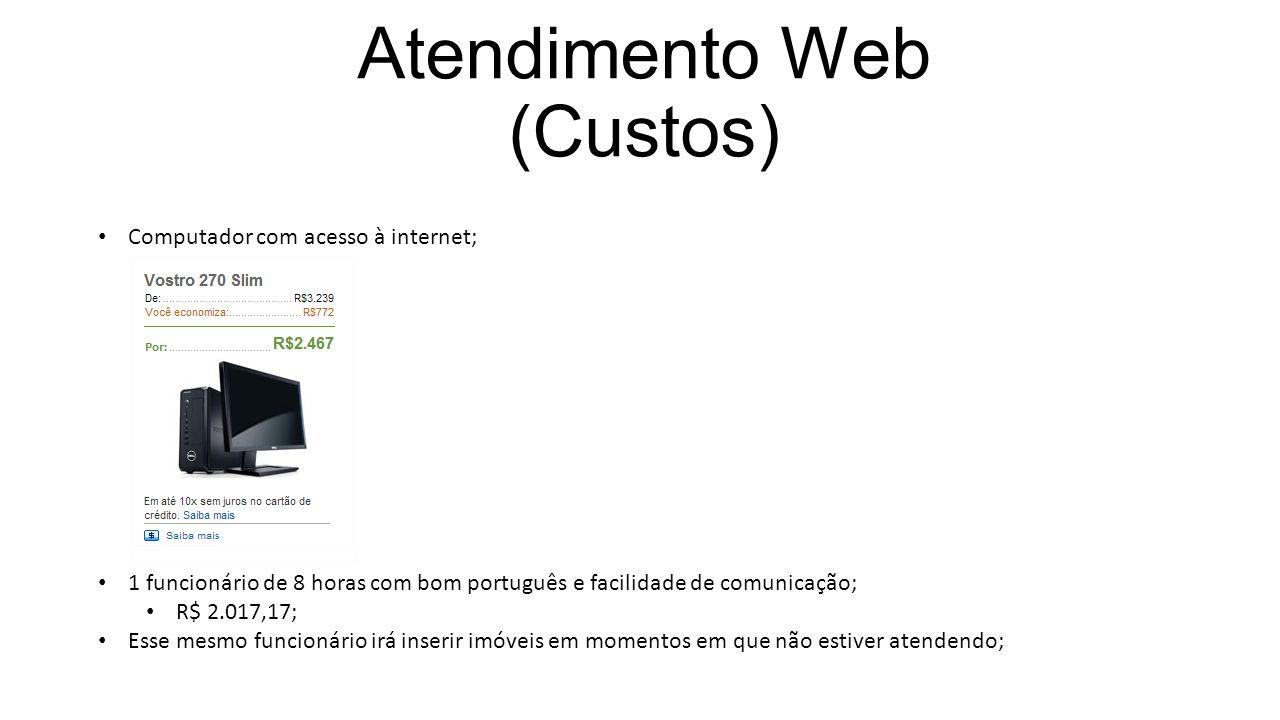 Atendimento Web (Custos) Computador com acesso à internet; 1 funcionário de 8 horas com bom português e facilidade de comunicação; R$ 2.017,17; Esse mesmo funcionário irá inserir imóveis em momentos em que não estiver atendendo;