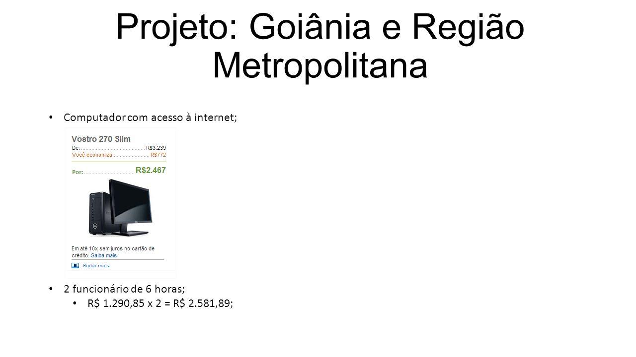 Projeto: Goiânia e Região Metropolitana Computador com acesso à internet; 2 funcionário de 6 horas; R$ 1.290,85 x 2 = R$ 2.581,89;