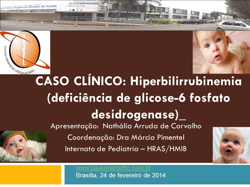 CASO CLÍNICO: Hiperbilirrubinemia (deficiência de glicose-6 fosfato desidrogenase)_ Apresentação: Nathália Arruda de Carvalho Coordenação: Dra Márcia