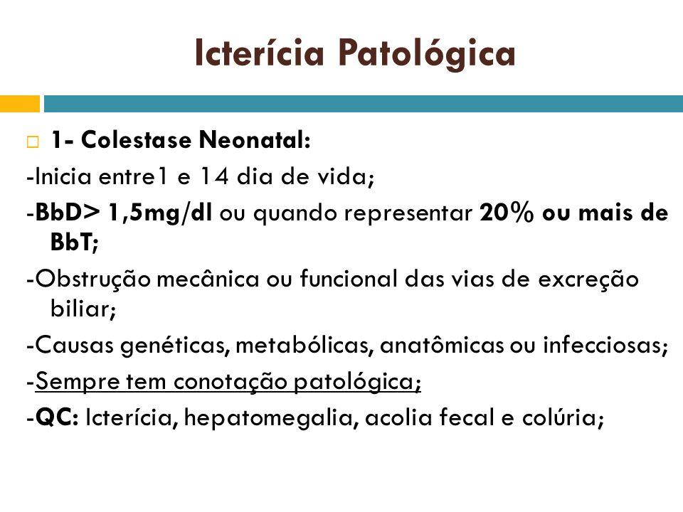 Icterícia Patológica 1- Colestase Neonatal: -Inicia entre1 e 14 dia de vida; -BbD> 1,5mg/dl ou quando representar 20% ou mais de BbT; -Obstrução mecân