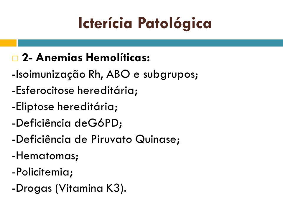 Icterícia Patológica 2- Anemias Hemolíticas: -Isoimunização Rh, ABO e subgrupos; -Esferocitose hereditária; -Eliptose hereditária; -Deficiência deG6PD
