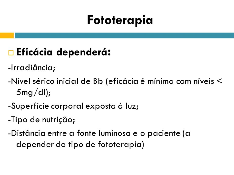 Fototerapia Eficácia dependerá : -Irradiância; -Nível sérico inicial de Bb (eficácia é mínima com níveis < 5mg/dl); -Superfície corporal exposta à luz